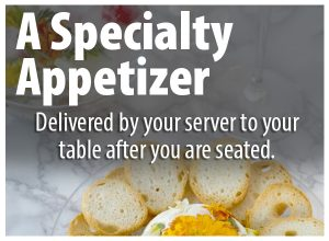 A Specialty Appetizer delivered by your server to your table after you are seated